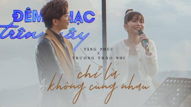Bài hát Chỉ Là Không Cùng Nhau (Live Version) - Tăng Phúc, Trương Thảo Nhi