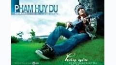 Hãy Yêu Dù Mất Nhau Ngày Sau - Phạm Huy Du