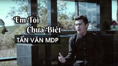 Em Tôi Chưa Biết - Tấn Văn MDP