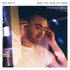 Baby, You Make Me Crazy (Friction Remix) - Sam Smith