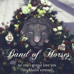No One's Gonna Love You (Stockholm Version) - Band of Horses