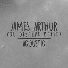 You Deserve Better (Acoustic) - James Arthur