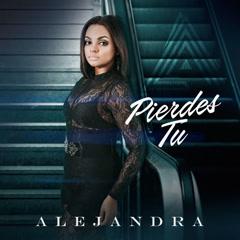 Pierdes Tu (Single) - Alejandra Feliz