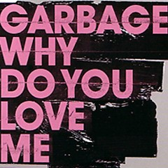 Why Do You Love Me - Garbage