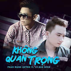 Không Quan Trọng - Phan Mạnh Quỳnh,Lê Bảo Bình