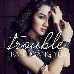Trouble (Single) - Hoàng Yến Idol