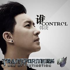 谁 Control ( Transformers 4 Age of Extinction Official Chn. OST) - Hàn Canh