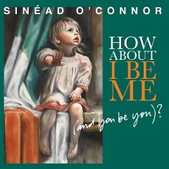How About I Be Me (And You Be You) - Sinéad O'Connor