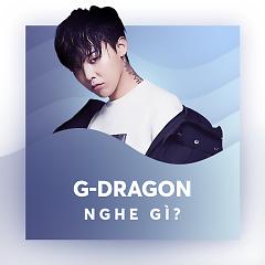 G-Dragon Nghe Gì?