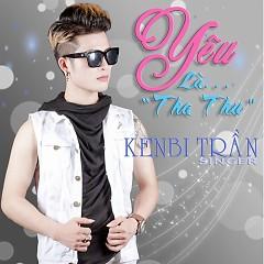 Yêu Là Tha Thu (Single) - Kenbi Trần