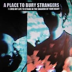 I Lived My Life To Stand In The Shadow Of Your Heart - A Place To Bury Strangers