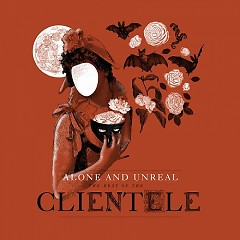 Alone And Unreal: The Best Of The Clientele - The Clientele