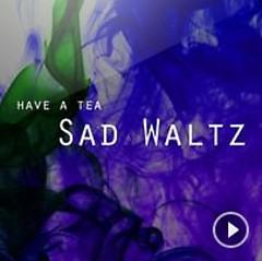 Sad Waltz - Have A Tea