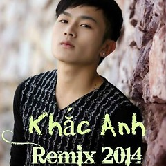 Khắc Anh Remix 2014