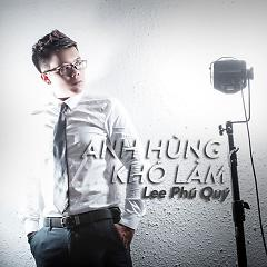 Anh Hùng Khó Làm - Lee Phú Quý