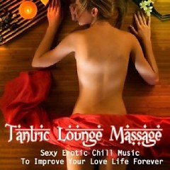 Tantric Lounge Massage - Sexy Erotic Chill Music To Improve Your Love Life Forever