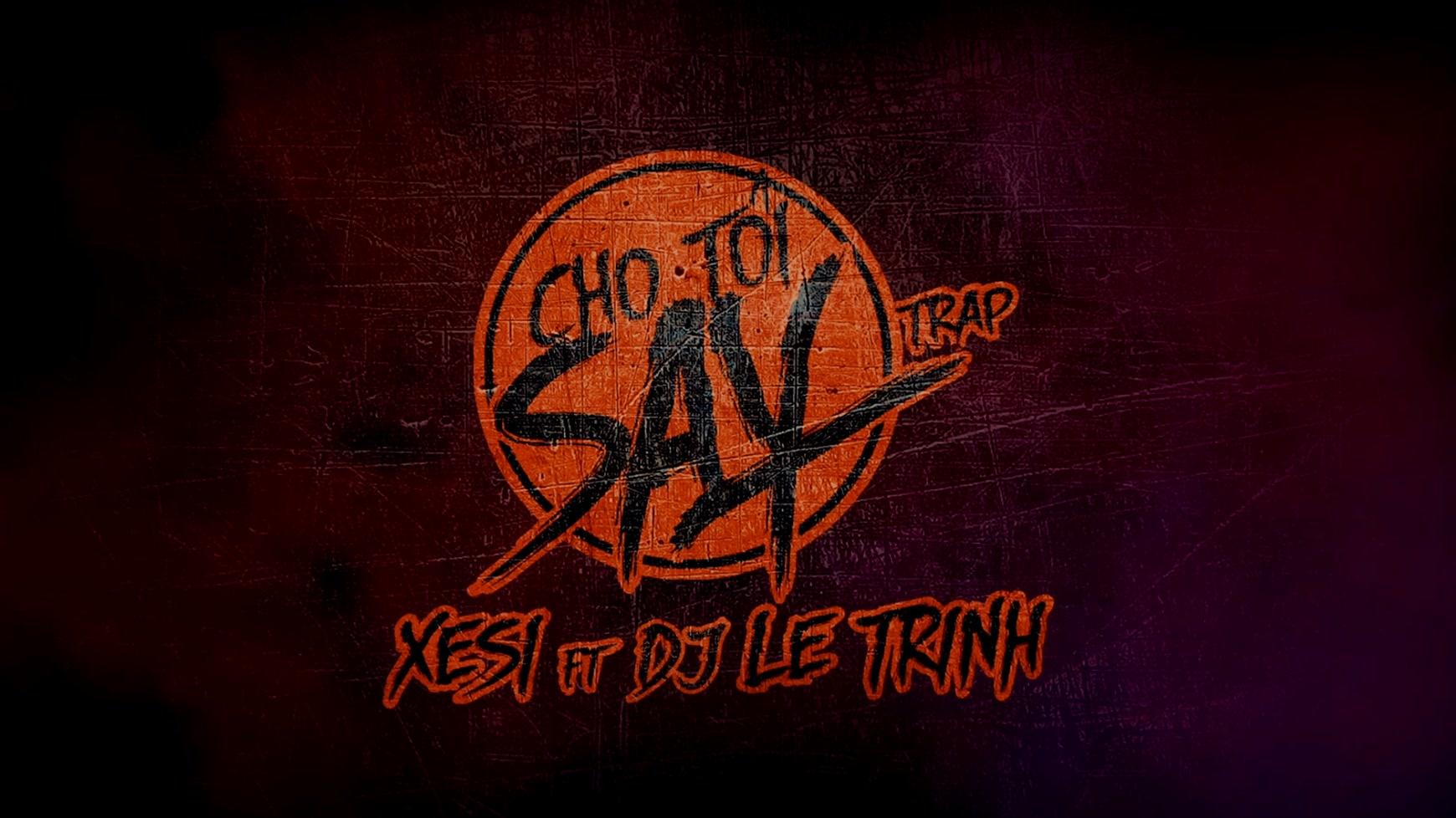 Cho Tôi Say - Xesi, DJ Lê Trình